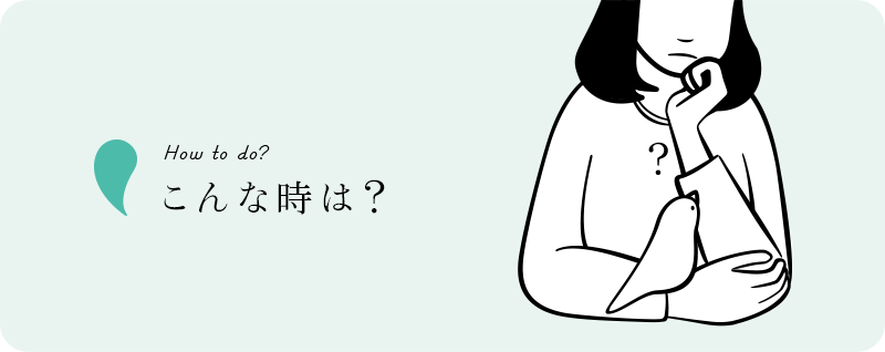 How to do? こんな時は?
